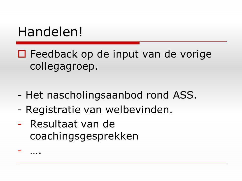 Handelen!  Feedback op de input van de vorige collegagroep. - Het nascholingsaanbod rond ASS. - Registratie van welbevinden. -Resultaat van de coachi