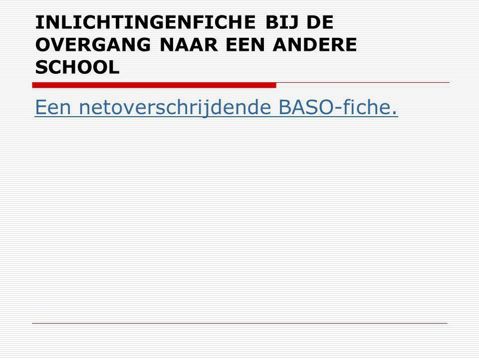 INLICHTINGENFICHE BIJ DE OVERGANG NAAR EEN ANDERE SCHOOL Een netoverschrijdende BASO-fiche.