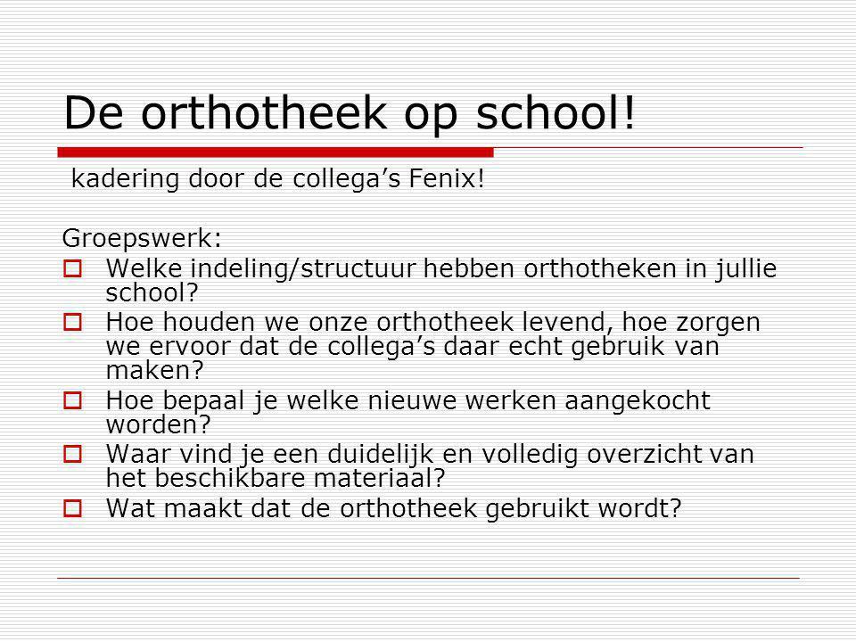 De orthotheek op school! kadering door de collega's Fenix! Groepswerk:  Welke indeling/structuur hebben orthotheken in jullie school?  Hoe houden we