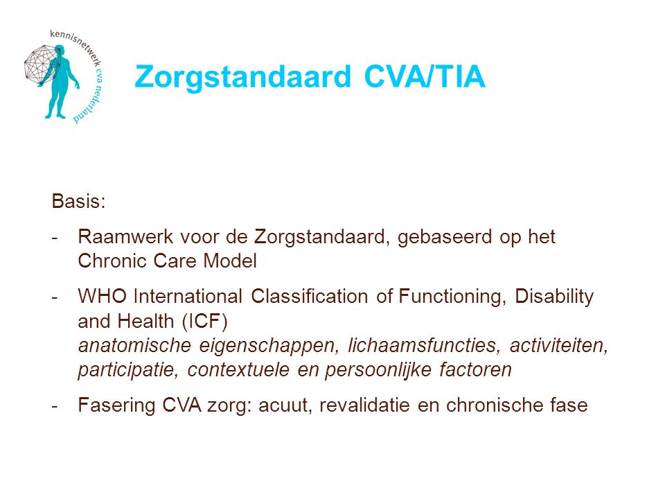 Basis: -Raamwerk voor de Zorgstandaard, gebaseerd op het Chronic Care Model -WHO International Classification of Functioning, Disability and Health (ICF) anatomische eigenschappen, lichaamsfuncties, activiteiten, participatie, contextuele en persoonlijke factoren -Fasering CVA zorg: acuut, revalidatie en chronische fase Zorgstandaard CVA/TIA