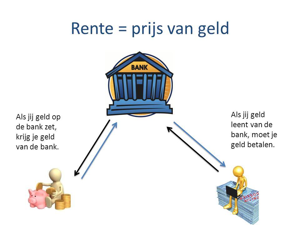Rente = prijs van geld Als jij geld op de bank zet, krijg je geld van de bank. Als jij geld leent van de bank, moet je geld betalen.