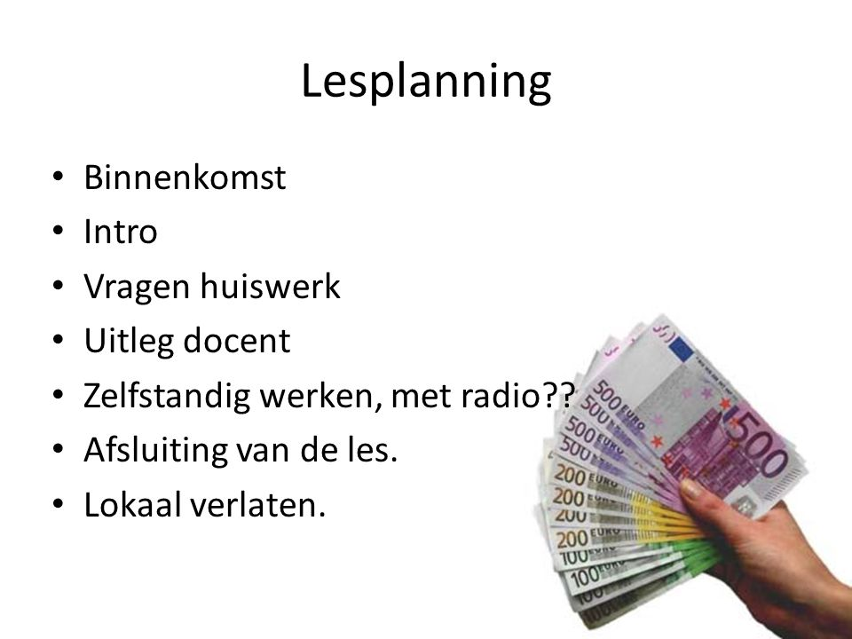 Lesplanning Binnenkomst Intro Vragen huiswerk Uitleg docent Zelfstandig werken, met radio?? Afsluiting van de les. Lokaal verlaten.