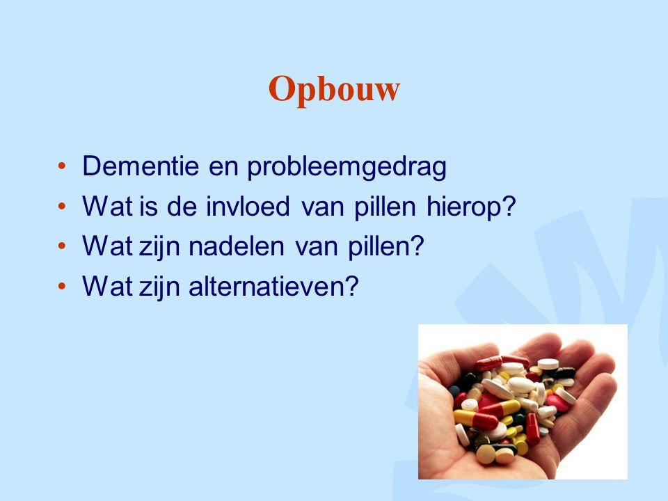 Opbouw Dementie en probleemgedrag Wat is de invloed van pillen hierop? Wat zijn nadelen van pillen? Wat zijn alternatieven?