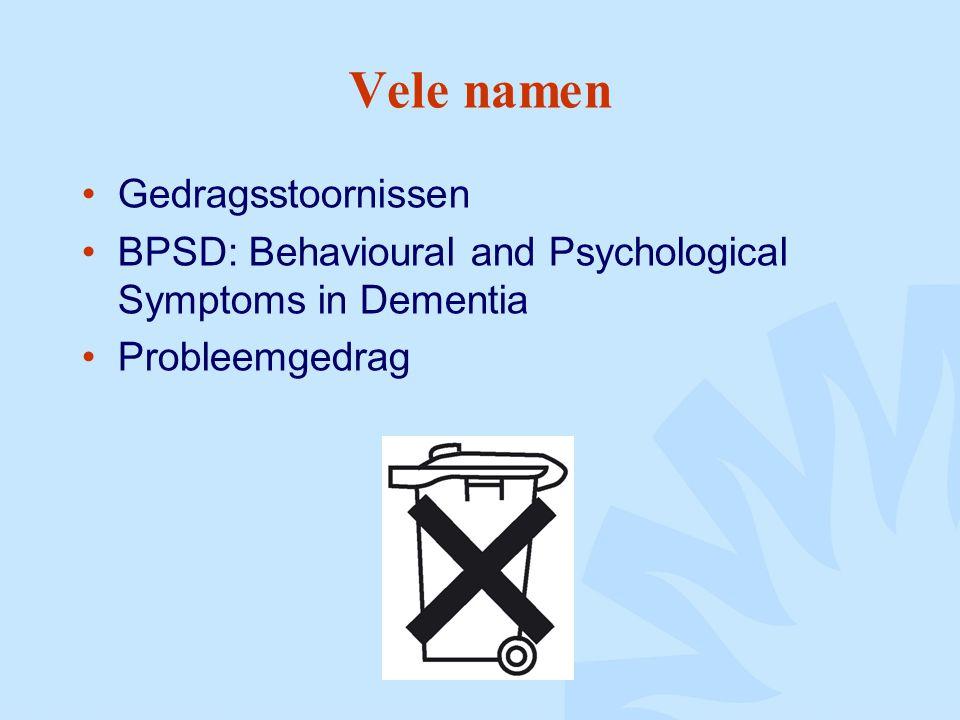 Vele namen Gedragsstoornissen BPSD: Behavioural and Psychological Symptoms in Dementia Probleemgedrag