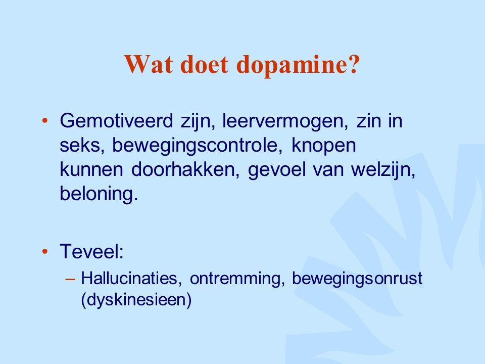 Wat doet dopamine? Gemotiveerd zijn, leervermogen, zin in seks, bewegingscontrole, knopen kunnen doorhakken, gevoel van welzijn, beloning. Teveel: –Ha