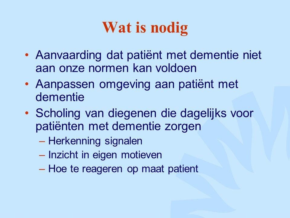 Wat is nodig Aanvaarding dat patiënt met dementie niet aan onze normen kan voldoen Aanpassen omgeving aan patiënt met dementie Scholing van diegenen die dagelijks voor patiënten met dementie zorgen –Herkenning signalen –Inzicht in eigen motieven –Hoe te reageren op maat patient