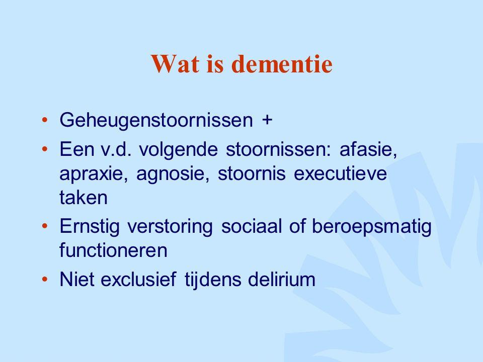 Wat is dementie Geheugenstoornissen + Een v.d. volgende stoornissen: afasie, apraxie, agnosie, stoornis executieve taken Ernstig verstoring sociaal of