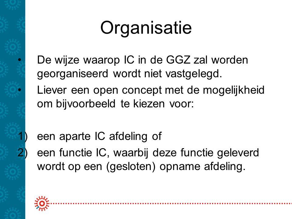 Organisatie De wijze waarop IC in de GGZ zal worden georganiseerd wordt niet vastgelegd. Liever een open concept met de mogelijkheid om bijvoorbeeld t