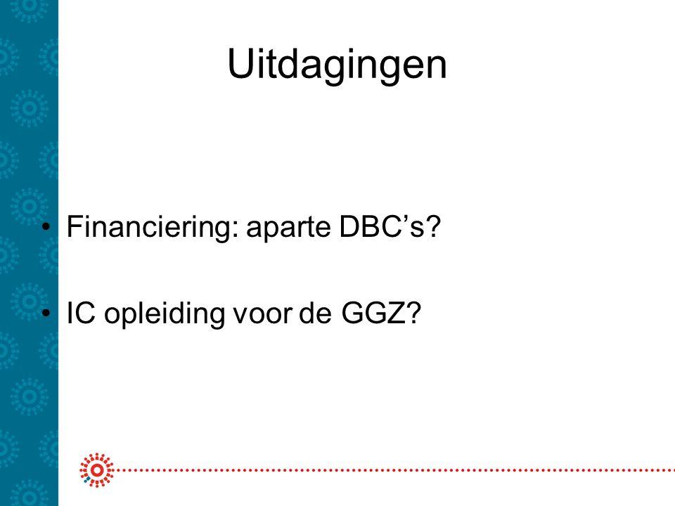 Uitdagingen Financiering: aparte DBC's? IC opleiding voor de GGZ?