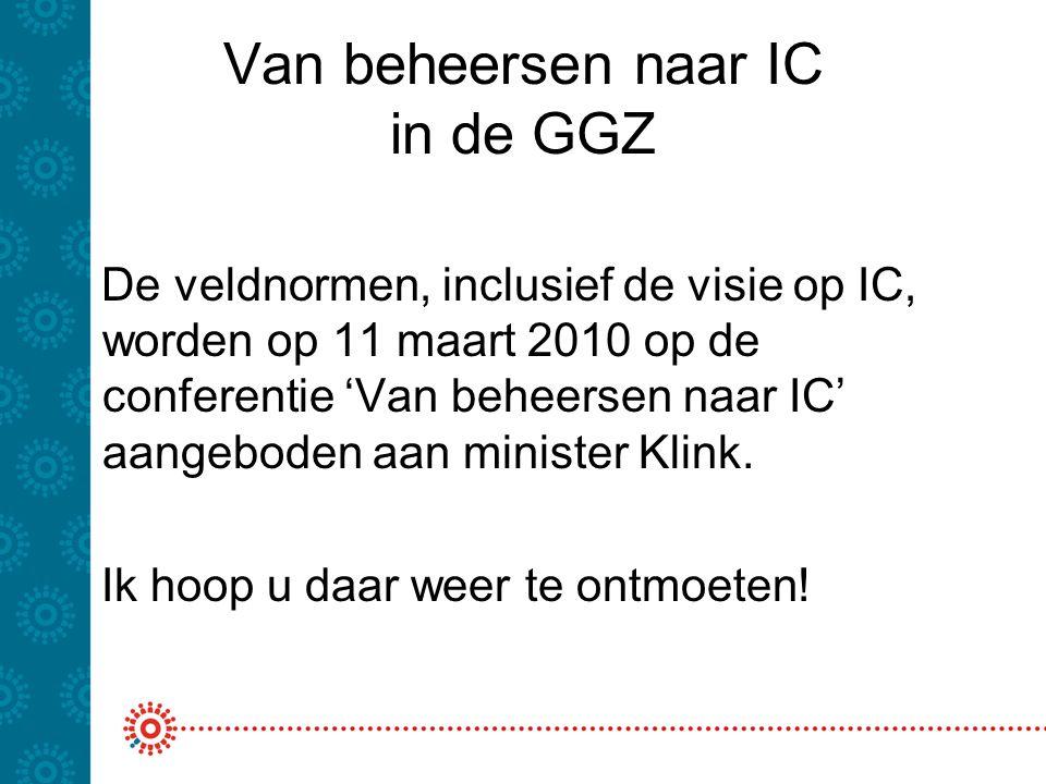 Van beheersen naar IC in de GGZ De veldnormen, inclusief de visie op IC, worden op 11 maart 2010 op de conferentie 'Van beheersen naar IC' aangeboden