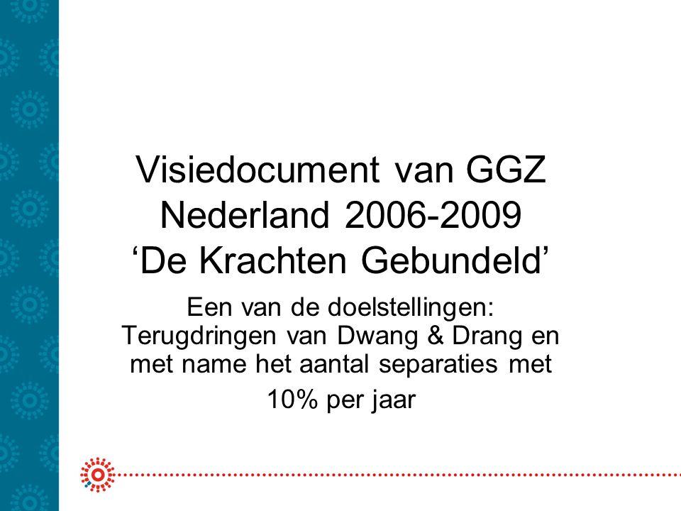 Visiedocument van GGZ Nederland 2006-2009 'De Krachten Gebundeld' Een van de doelstellingen: Terugdringen van Dwang & Drang en met name het aantal sep