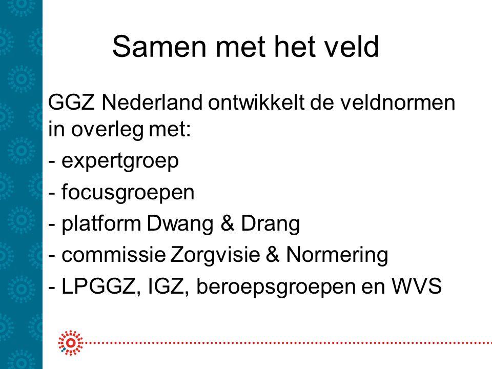 Samen met het veld GGZ Nederland ontwikkelt de veldnormen in overleg met: - expertgroep - focusgroepen - platform Dwang & Drang - commissie Zorgvisie