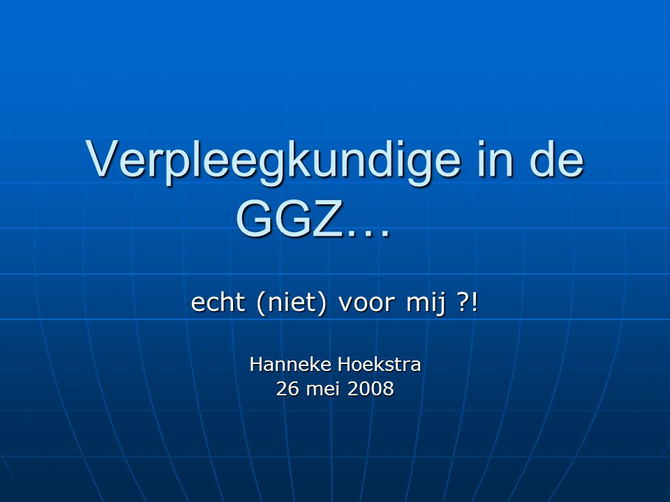 Verpleegkundige in de GGZ… echt (niet) voor mij ! Hanneke Hoekstra 26 mei 2008