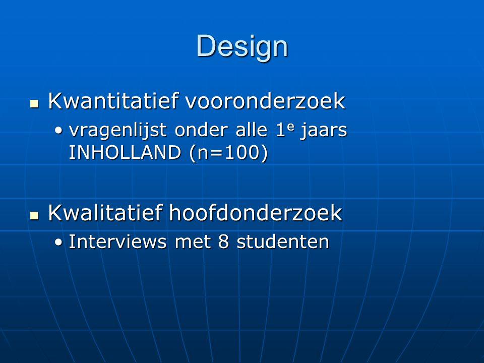 Design Kwantitatief vooronderzoek Kwantitatief vooronderzoek vragenlijst onder alle 1 e jaars INHOLLAND (n=100)vragenlijst onder alle 1 e jaars INHOLLAND (n=100) Kwalitatief hoofdonderzoek Kwalitatief hoofdonderzoek Interviews met 8 studentenInterviews met 8 studenten