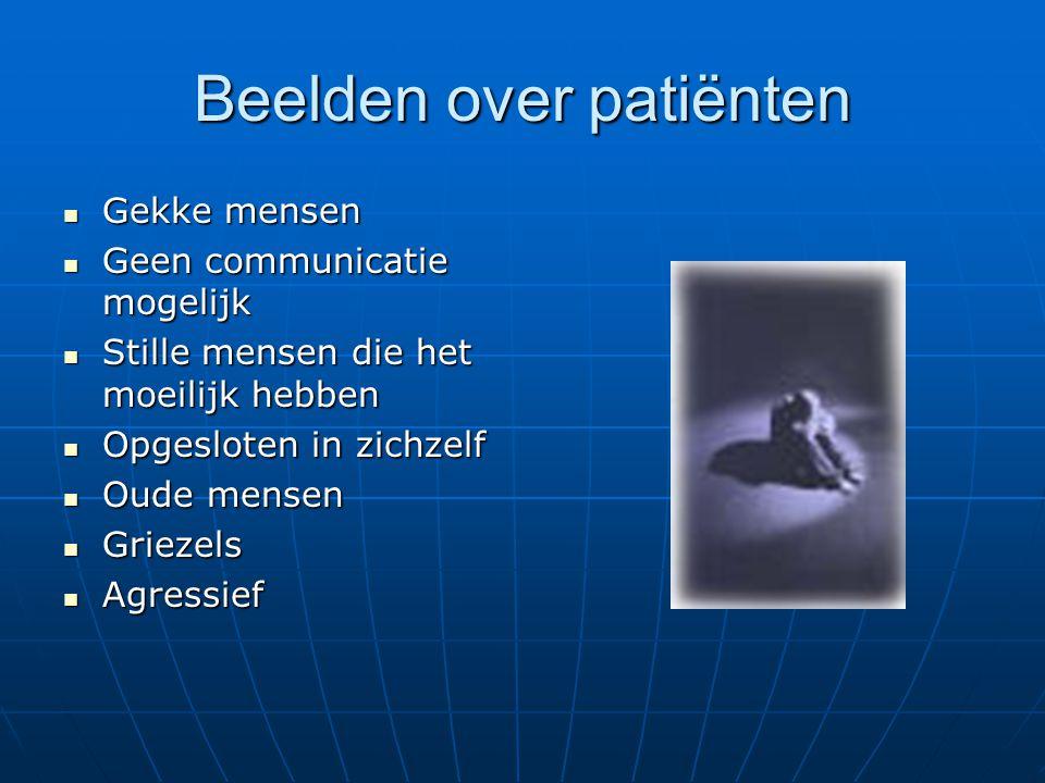 Beelden over patiënten Gekke mensen Gekke mensen Geen communicatie mogelijk Geen communicatie mogelijk Stille mensen die het moeilijk hebben Stille me