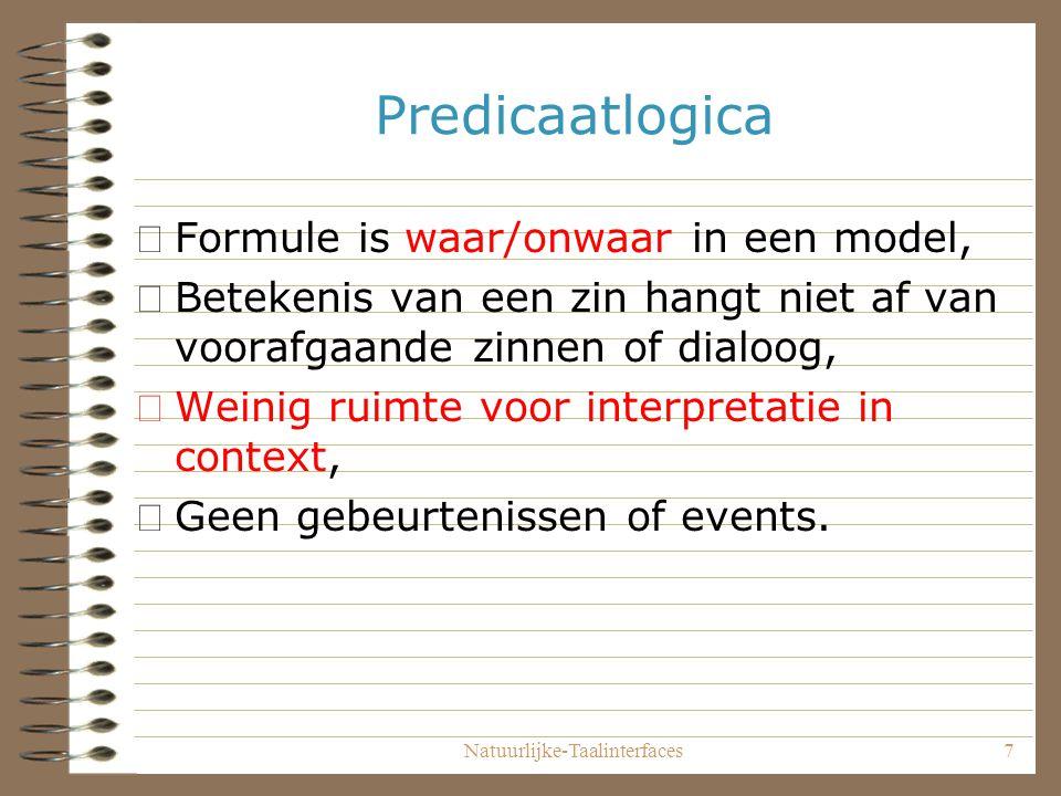 Natuurlijke-Taalinterfaces7 Predicaatlogica •Formule is waar/onwaar in een model, •Betekenis van een zin hangt niet af van voorafgaande zinnen of dialoog, •Weinig ruimte voor interpretatie in context, •Geen gebeurtenissen of events.