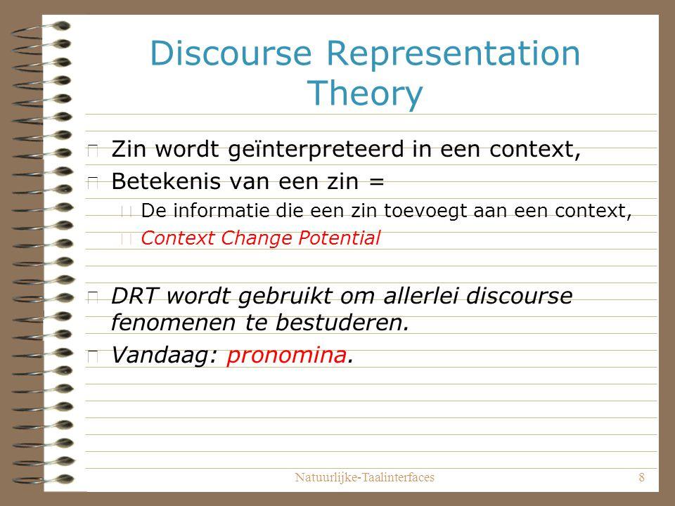 Natuurlijke-Taalinterfaces8 Discourse Representation Theory • Zin wordt geïnterpreteerd in een context, • Betekenis van een zin = – De informatie die een zin toevoegt aan een context, – Context Change Potential • DRT wordt gebruikt om allerlei discourse fenomenen te bestuderen.