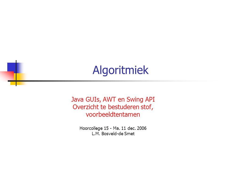 Algoritmiek Java GUIs, AWT en Swing API Overzicht te bestuderen stof, voorbeeldtentamen Hoorcollege 15 - Ma.
