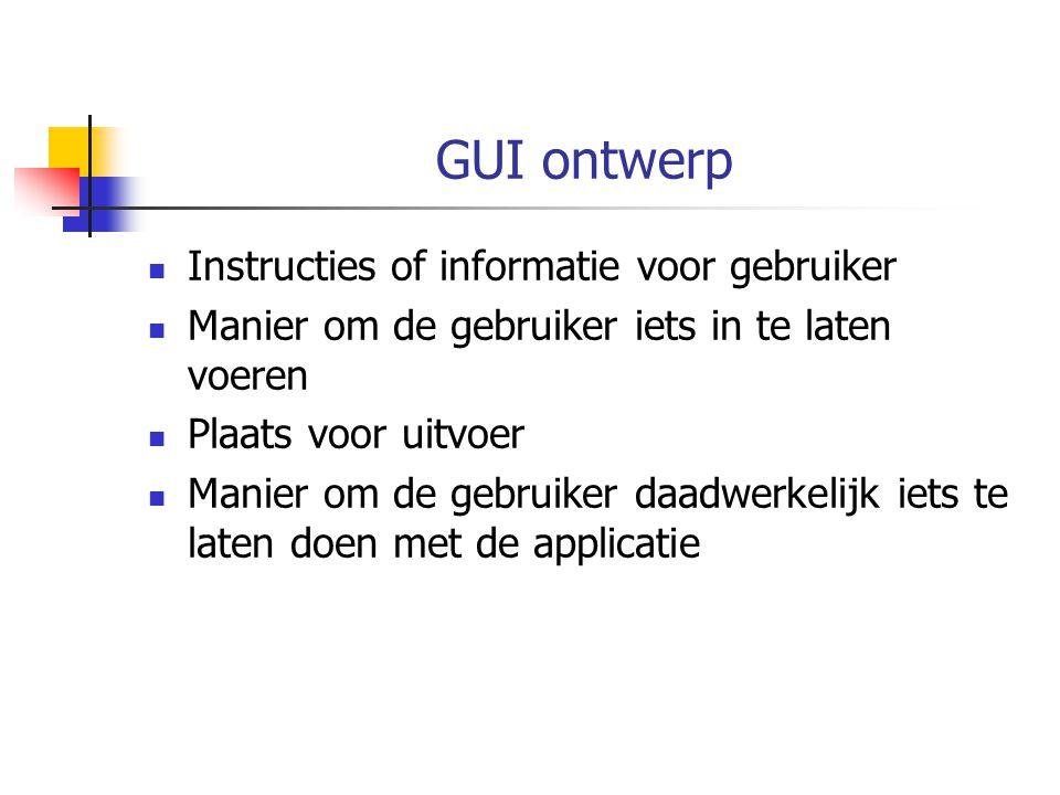 GUI ontwerp Instructies of informatie voor gebruiker Manier om de gebruiker iets in te laten voeren Plaats voor uitvoer Manier om de gebruiker daadwerkelijk iets te laten doen met de applicatie