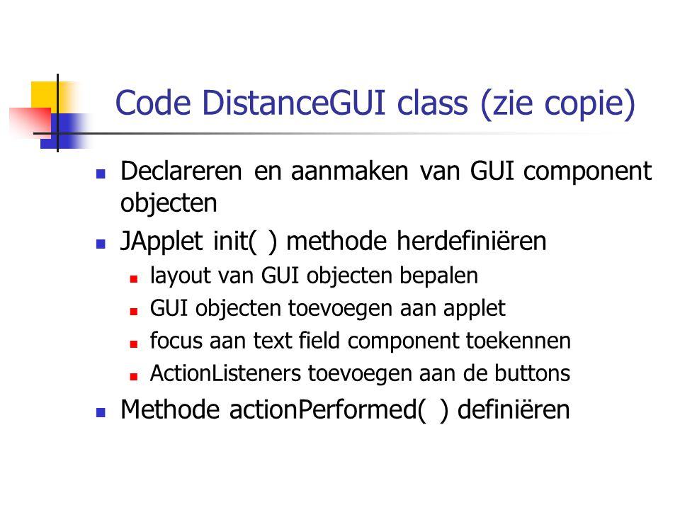 Code DistanceGUI class (zie copie) Declareren en aanmaken van GUI component objecten JApplet init( ) methode herdefiniëren layout van GUI objecten bepalen GUI objecten toevoegen aan applet focus aan text field component toekennen ActionListeners toevoegen aan de buttons Methode actionPerformed( ) definiëren