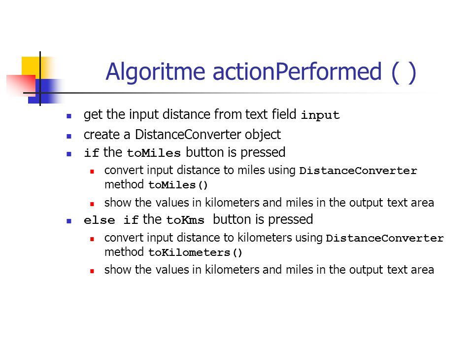 Algoritme actionPerformed ( ) get the input distance from text field input create a DistanceConverter object if the toMiles button is pressed convert input distance to miles using DistanceConverter method toMiles() show the values in kilometers and miles in the output text area else if the toKms button is pressed convert input distance to kilometers using DistanceConverter method toKilometers() show the values in kilometers and miles in the output text area