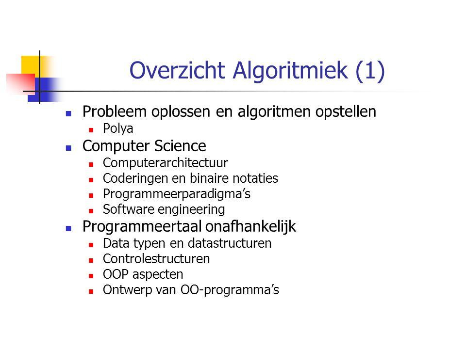 Overzicht Algoritmiek (1) Probleem oplossen en algoritmen opstellen Polya Computer Science Computerarchitectuur Coderingen en binaire notaties Programmeerparadigma's Software engineering Programmeertaal onafhankelijk Data typen en datastructuren Controlestructuren OOP aspecten Ontwerp van OO-programma's