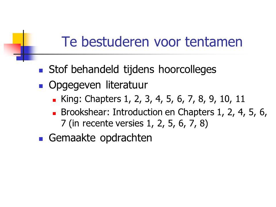 Te bestuderen voor tentamen Stof behandeld tijdens hoorcolleges Opgegeven literatuur King: Chapters 1, 2, 3, 4, 5, 6, 7, 8, 9, 10, 11 Brookshear: Introduction en Chapters 1, 2, 4, 5, 6, 7 (in recente versies 1, 2, 5, 6, 7, 8) Gemaakte opdrachten