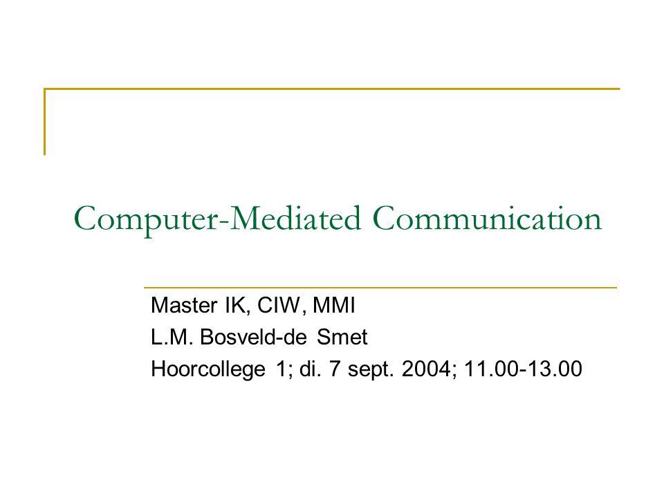 Computer-Mediated Communication Master IK, CIW, MMI L.M. Bosveld-de Smet Hoorcollege 1; di. 7 sept. 2004; 11.00-13.00