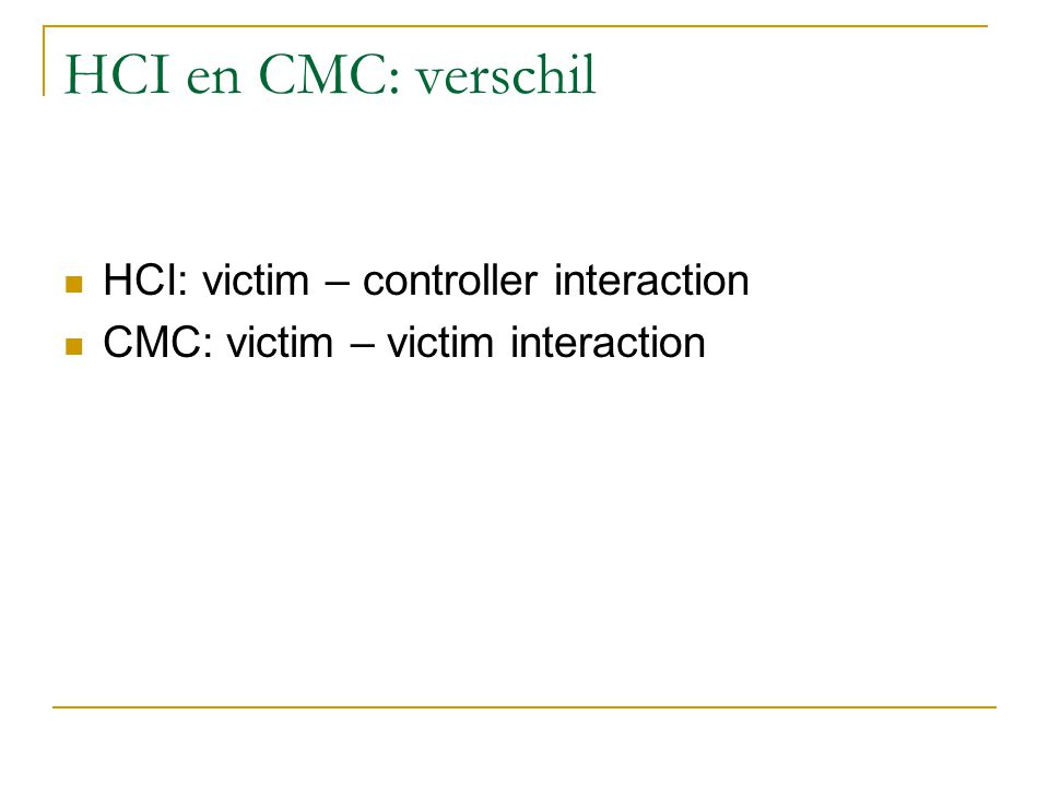HCI en CMC: verschil HCI: victim – controller interaction CMC: victim – victim interaction