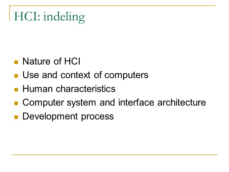 HCI: indeling Nature of HCI Use and context of computers Human characteristics Computer system and interface architecture Development process