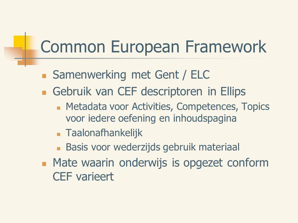 Common European Framework Samenwerking met Gent / ELC Gebruik van CEF descriptoren in Ellips Metadata voor Activities, Competences, Topics voor iedere oefening en inhoudspagina Taalonafhankelijk Basis voor wederzijds gebruik materiaal Mate waarin onderwijs is opgezet conform CEF varieert