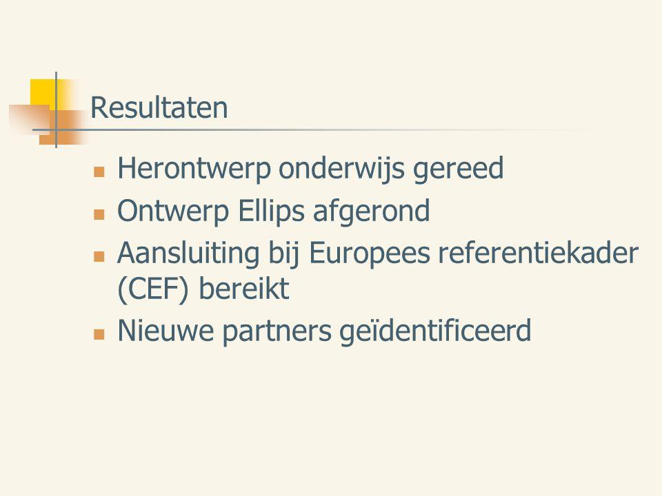 Resultaten Herontwerp onderwijs gereed Ontwerp Ellips afgerond Aansluiting bij Europees referentiekader (CEF) bereikt Nieuwe partners geïdentificeerd