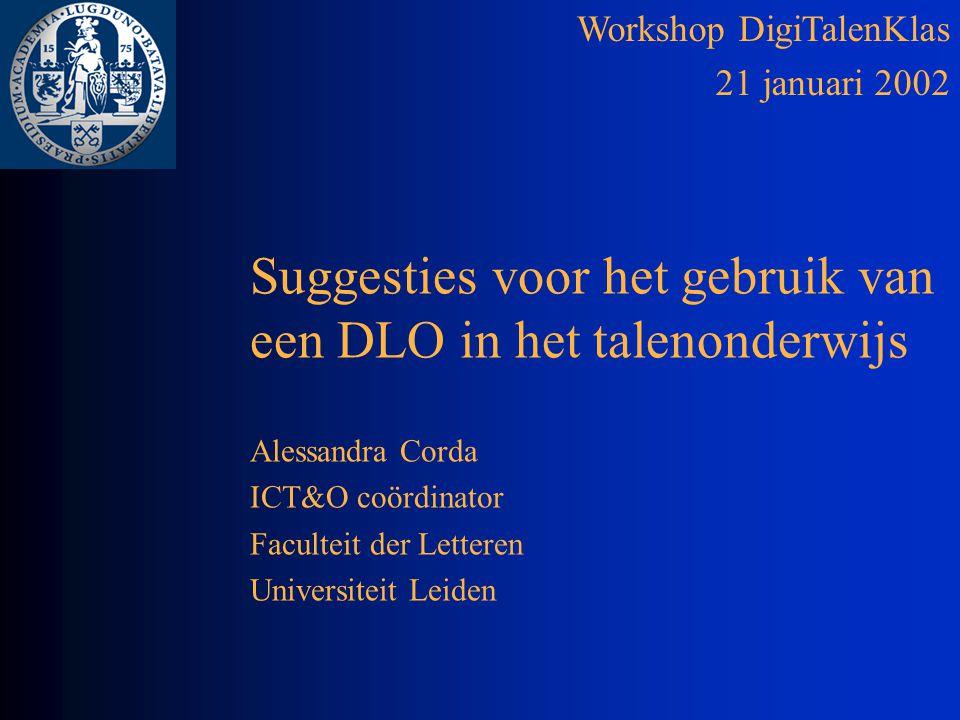 Workshop DigiTalenKlas 21 januari 2002 Suggesties voor het gebruik van een DLO in het talenonderwijs Alessandra Corda ICT&O coördinator Faculteit der Letteren Universiteit Leiden