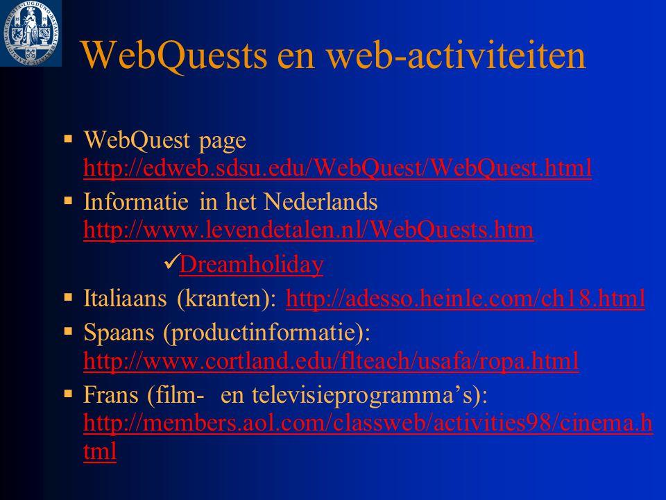WebQuests en web-activiteiten  WebQuest page http://edweb.sdsu.edu/WebQuest/WebQuest.html http://edweb.sdsu.edu/WebQuest/WebQuest.html  Informatie in het Nederlands http://www.levendetalen.nl/WebQuests.htm http://www.levendetalen.nl/WebQuests.htm Dreamholiday  Italiaans (kranten): http://adesso.heinle.com/ch18.htmlhttp://adesso.heinle.com/ch18.html  Spaans (productinformatie): http://www.cortland.edu/flteach/usafa/ropa.html http://www.cortland.edu/flteach/usafa/ropa.html  Frans (film- en televisieprogramma's): http://members.aol.com/classweb/activities98/cinema.h tml http://members.aol.com/classweb/activities98/cinema.h tml