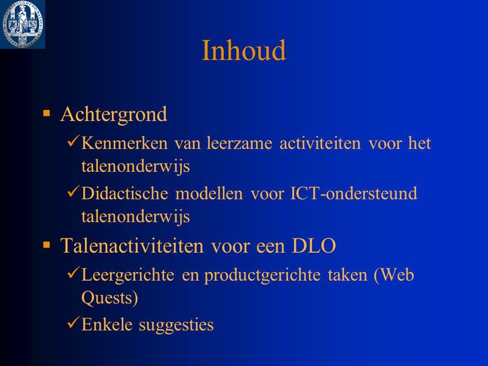 Inhoud  Achtergrond Kenmerken van leerzame activiteiten voor het talenonderwijs Didactische modellen voor ICT-ondersteund talenonderwijs  Talenactiviteiten voor een DLO Leergerichte en productgerichte taken (Web Quests) Enkele suggesties