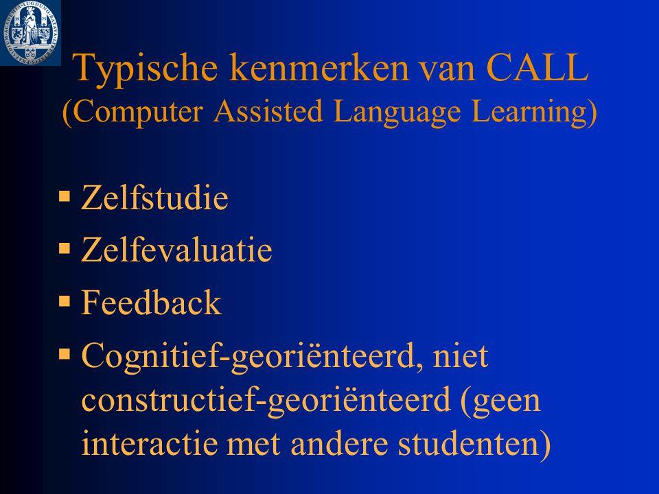 Typische kenmerken van CALL (Computer Assisted Language Learning)  Zelfstudie  Zelfevaluatie  Feedback  Cognitief-georiënteerd, niet constructief-georiënteerd (geen interactie met andere studenten)