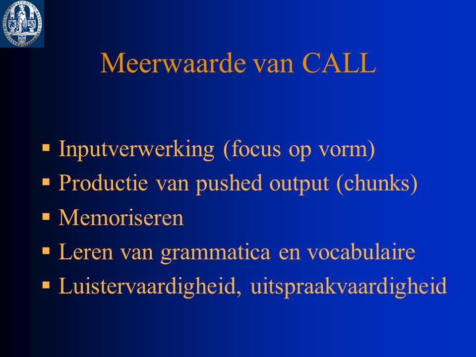 Meerwaarde van CALL  Inputverwerking (focus op vorm)  Productie van pushed output (chunks)  Memoriseren  Leren van grammatica en vocabulaire  Luistervaardigheid, uitspraakvaardigheid