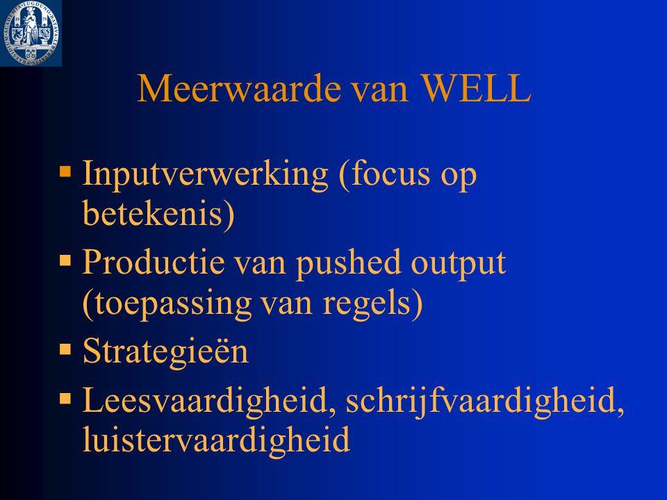 Meerwaarde van WELL  Inputverwerking (focus op betekenis)  Productie van pushed output (toepassing van regels)  Strategieën  Leesvaardigheid, schrijfvaardigheid, luistervaardigheid