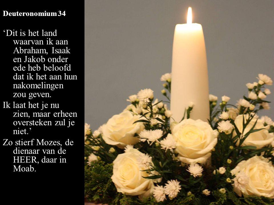 Deuteronomium 34 'Dit is het land waarvan ik aan Abraham, Isaak en Jakob onder ede heb beloofd dat ik het aan hun nakomelingen zou geven. Ik laat het