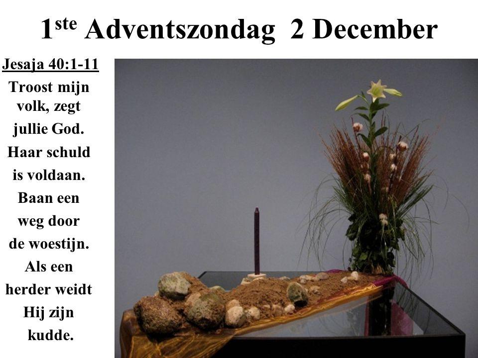 1 ste Adventszondag 2 December Jesaja 40:1-11 Troost mijn volk, zegt jullie God. Haar schuld is voldaan. Baan een weg door de woestijn. Als een herder