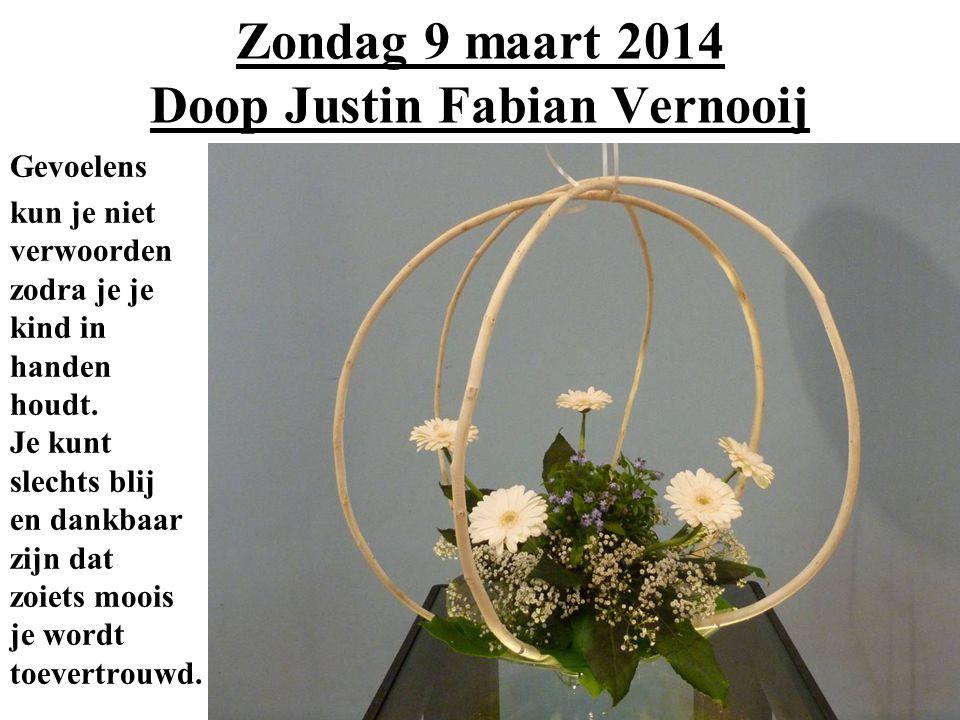 Zondag 9 maart 2014 Doop Justin Fabian Vernooij Gevoelens kun je niet verwoorden zodra je je kind in handen houdt.