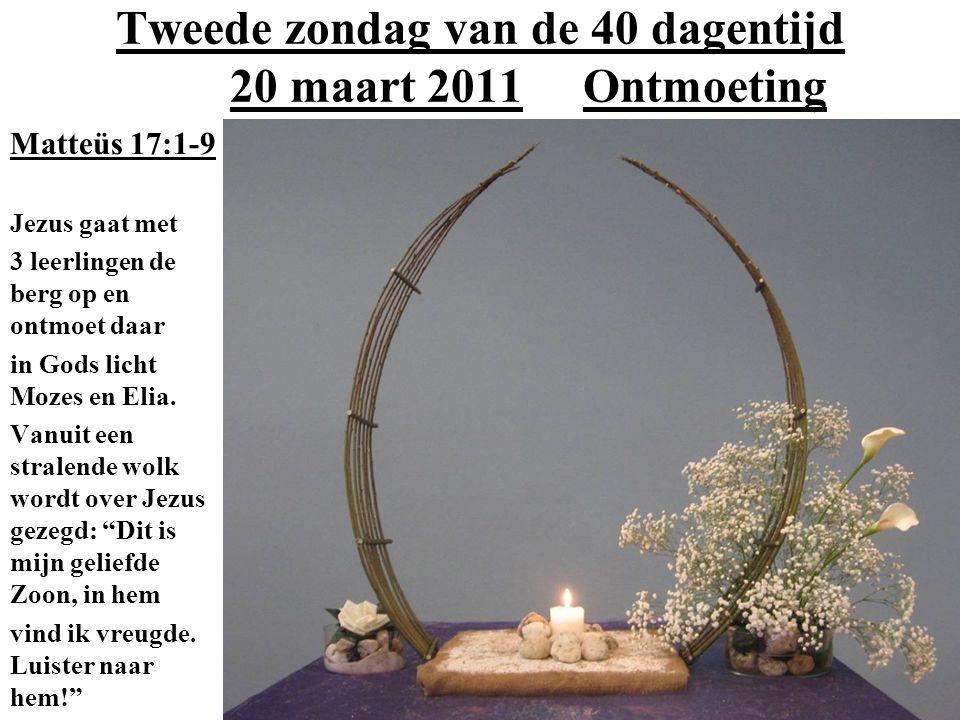 Tweede zondag van de 40 dagentijd 20 maart 2011 Ontmoeting Matteüs 17:1-9 Jezus gaat met 3 leerlingen de berg op en ontmoet daar in Gods licht Mozes e
