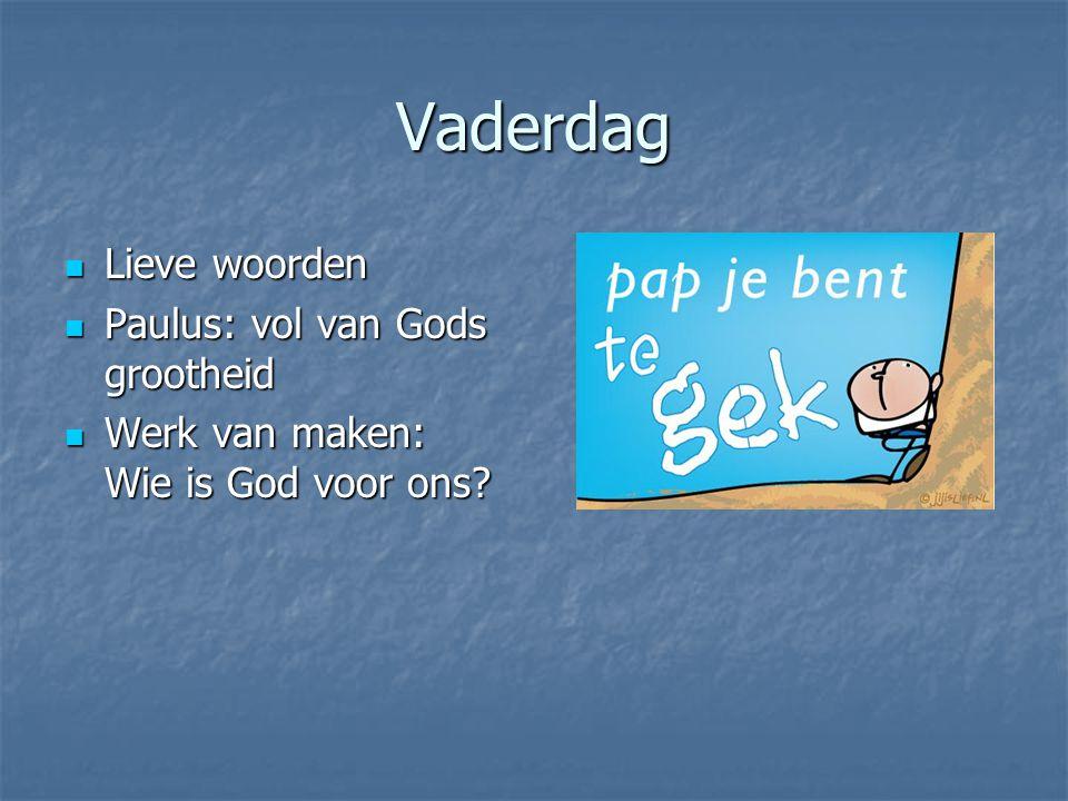 Vaderdag Lieve woorden Lieve woorden Paulus: vol van Gods grootheid Paulus: vol van Gods grootheid Werk van maken: Wie is God voor ons? Werk van maken