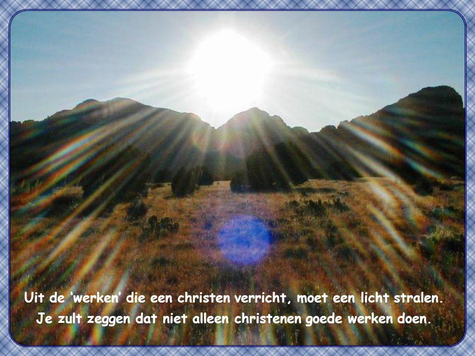 Zo moet jullie licht schijnen voor de mensen, opdat ze jullie goede werken zien en eer bewijzen aan jullie Vader in de hemel. Matteüs 5,16