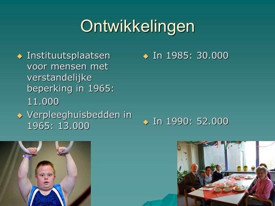 Ontwikkelingen  Instituutsplaatsen voor mensen met verstandelijke beperking in 1965: 11.000  Verpleeghuisbedden in 1965: 13.000  In 1985: 30.000  In 1990: 52.000