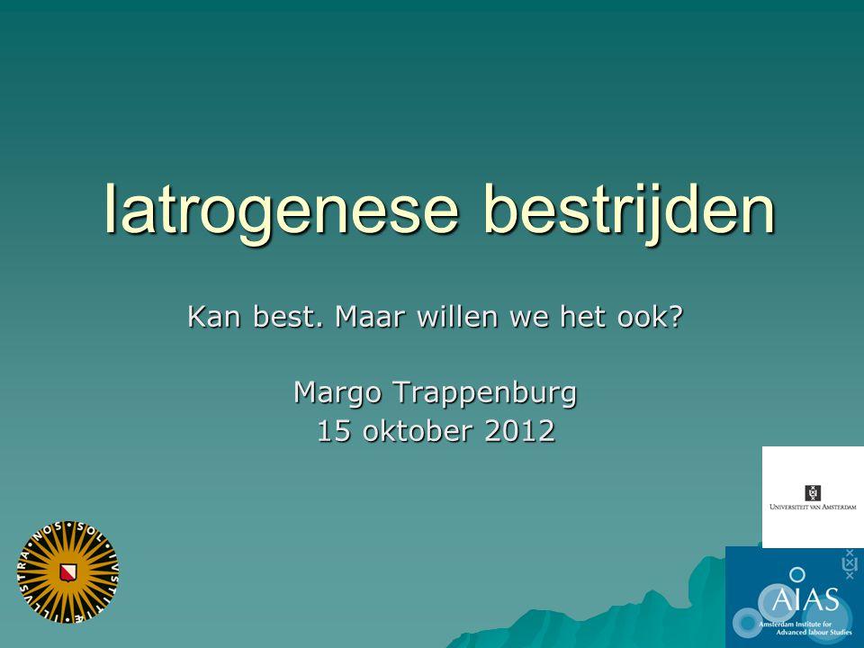 Iatrogenese bestrijden Kan best. Maar willen we het ook? Margo Trappenburg 15 oktober 2012