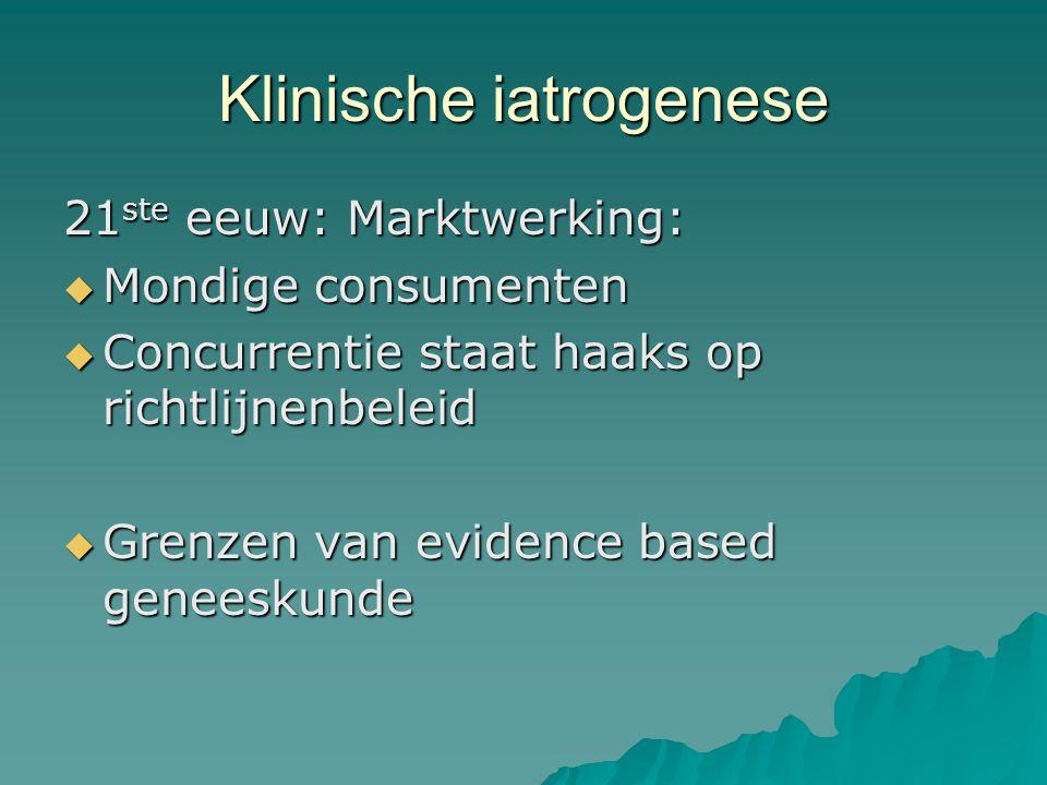 Klinische iatrogenese 21 ste eeuw: Marktwerking:  Mondige consumenten  Concurrentie staat haaks op richtlijnenbeleid  Grenzen van evidence based ge