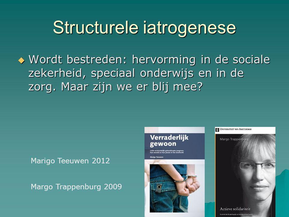 Structurele iatrogenese  Wordt bestreden: hervorming in de sociale zekerheid, speciaal onderwijs en in de zorg. Maar zijn we er blij mee? Marigo Teeu