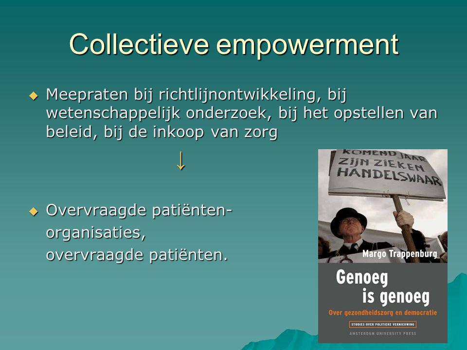 Collectieve empowerment  Meepraten bij richtlijnontwikkeling, bij wetenschappelijk onderzoek, bij het opstellen van beleid, bij de inkoop van zorg ↓  Overvraagde patiënten- organisaties, overvraagde patiënten.