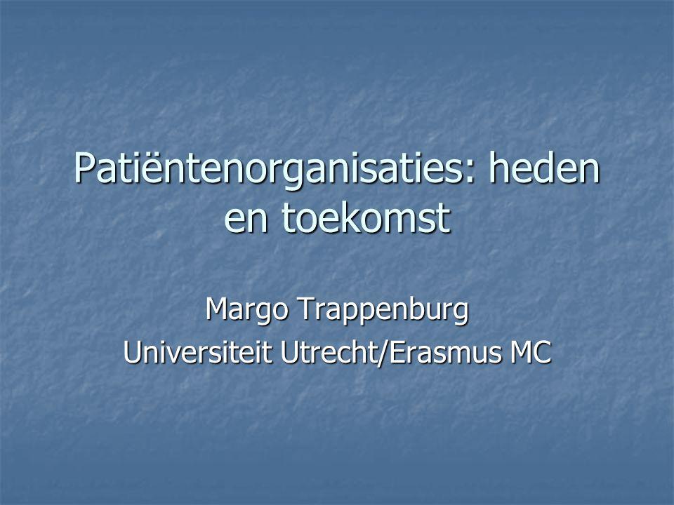 Patiëntenorganisaties: heden en toekomst Margo Trappenburg Universiteit Utrecht/Erasmus MC